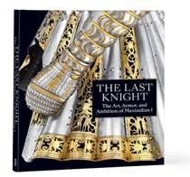 The Last Knight: The Art, Armor, and Ambition of Maximilian I Exhibition Catalogue